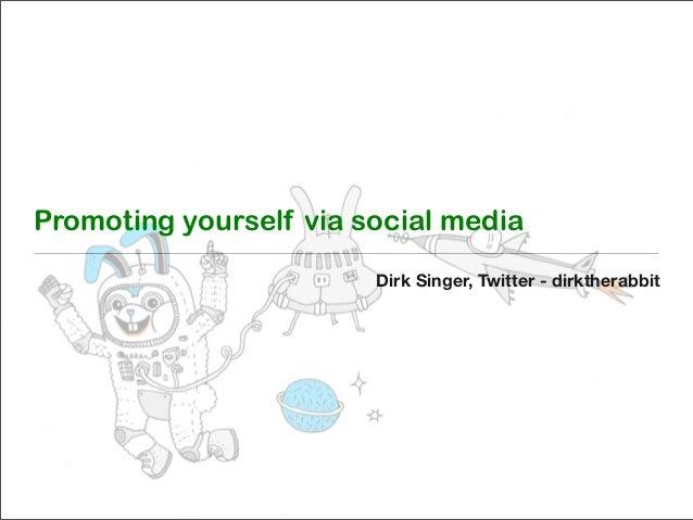 Promoting yourself via social media Dirk Singer, Twitter - dirktherabbit