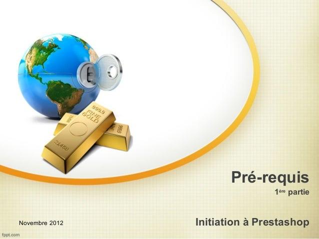Pré-requis                               1ère partieNovembre 2012   Initiation à Prestashop