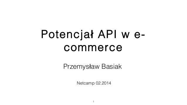Potencja API w e-ł commerce Przemys aw Basiakł Netcamp 02.2014 1