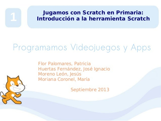 1  Jugamos con Scratch en Primaria: Introducción a la herramienta Scratch  Programamos Videojuegos y Apps Flor Palomares, ...