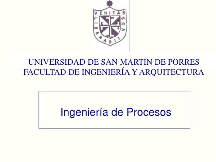 UNIVERSIDAD DE SAN MARTIN DE PORRES<br />FACULTAD DE INGENIERÍA Y ARQUITECTURA<br />Ingeniería de Procesos<br />