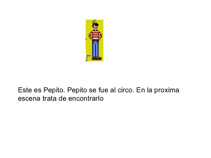 Este es Pepito. Pepito se fue al circo. En la proxima escena trata de encontrarlo