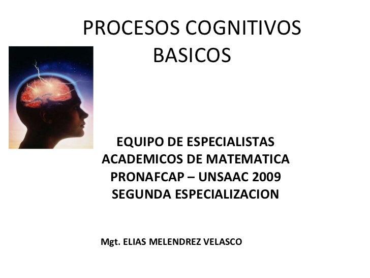 PROCESOS COGNITIVOS BASICOS EQUIPO DE ESPECIALISTAS ACADEMICOS DE MATEMATICA PRONAFCAP – UNSAAC 2009 SEGUNDA ESPECIALIZACI...
