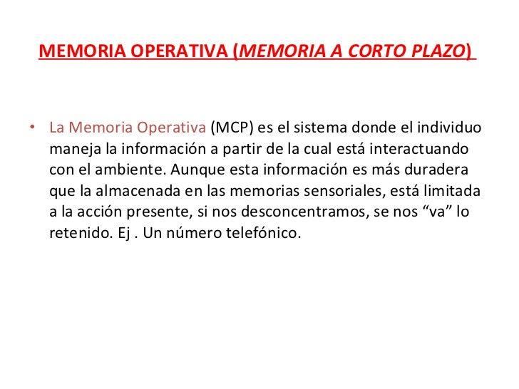 MEMORIA OPERATIVA ( MEMORIA A CORTO PLAZO )  <ul><li>La Memoria Operativa  (MCP) es el sistema donde el individuo maneja l...