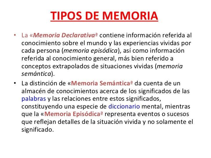 TIPOS DE MEMORIA <ul><li>La « Memoria Declarativa »  contiene información referida al conocimiento sobre el mundo y las ex...
