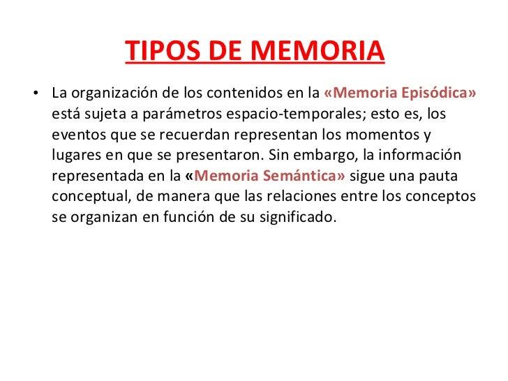 TIPOS DE MEMORIA <ul><li>La organización de los contenidos en la  «Memoria Episódica»  está sujeta a parámetros espacio-te...