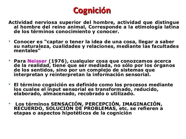 Cognición  <ul><li>Actividad nerviosa superior del hombre, actividad que distingue al hombre del reino animal, Corresponde...
