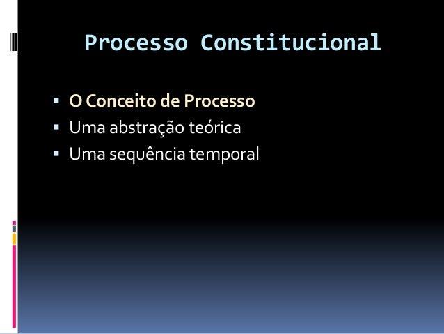 Processo Constitucional  O Conceito de Processo  Uma abstração teórica  Uma sequência temporal