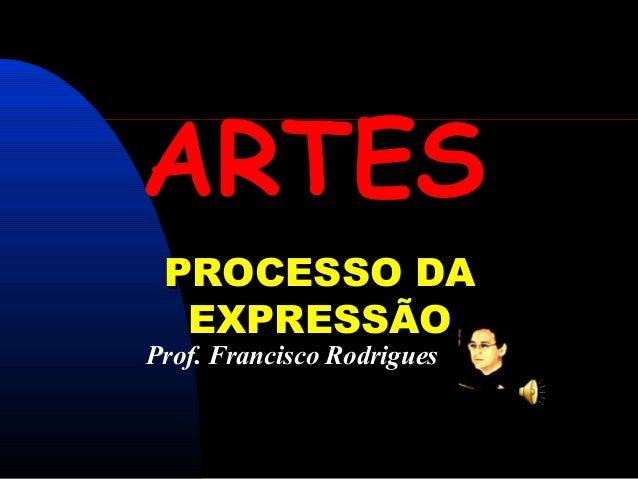 ARTES PROCESSO DA  EXPRESSÃOProf. Francisco Rodrigues