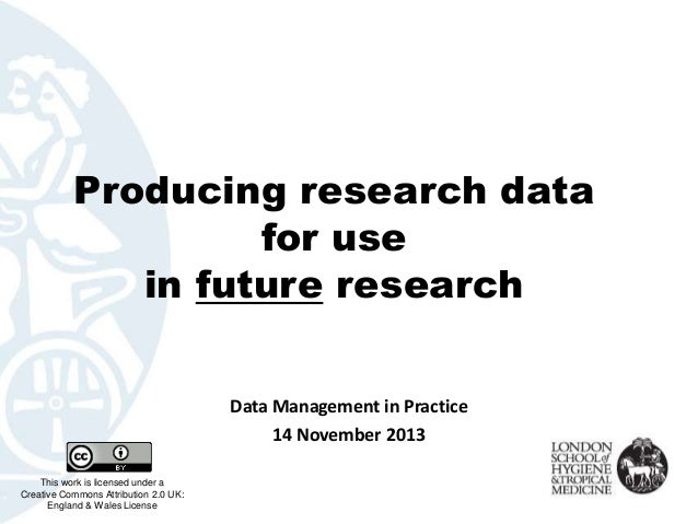 Producing research data for use in future research Data Management in Practice 14 November 2013 This work is licensed unde...