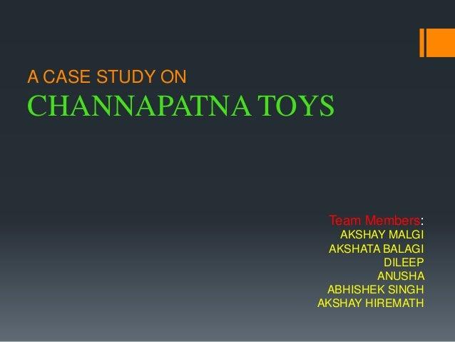 A CASE STUDY ON CHANNAPATNA TOYS Team Members: AKSHAY MALGI AKSHATA BALAGI DILEEP ANUSHA ABHISHEK SINGH AKSHAY HIREMATH