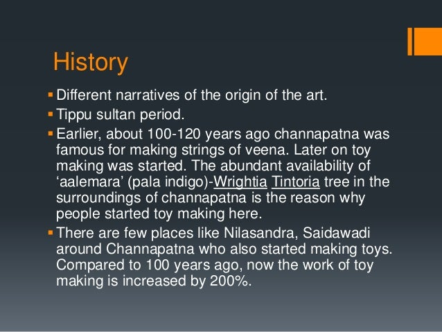 History Different narratives of the origin of the art. Tippu sultan period. Earlier, about 100-120 years ago channapatn...