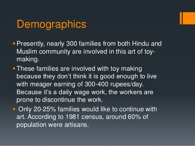 Demographics Presently, nearly 300 families from both Hindu and Muslim community are involved in this art of toy- making....