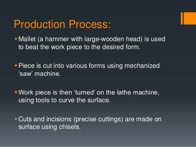 Production Process: Mallet (a hammer with large-wooden head) is used to beat the work piece to the desired form. Piece i...
