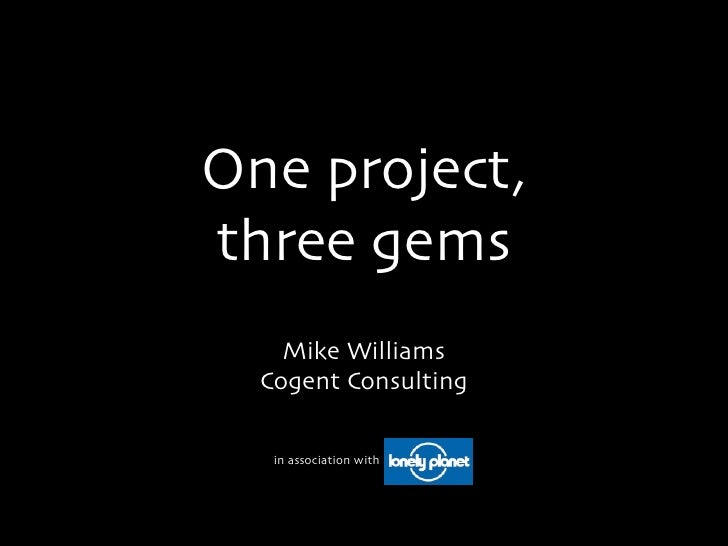 One project,three gems    Mike Williams  Cogent Consulting   in association with