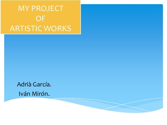 MY PROJECT      OFARTISTIC WORKS Adrià García. Iván Mirón.