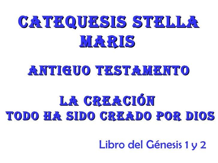 Catequesis stella      Maris  antiguo testaMento       la CreaCiÓntodo ha sido Creado por dios            Libro del Génesi...