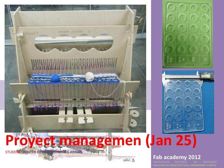 Proyect managemen (Jan 25)STUDENT: WALTER HECTOR GONZALES ARNAO                                        Fab academy 2012   ...