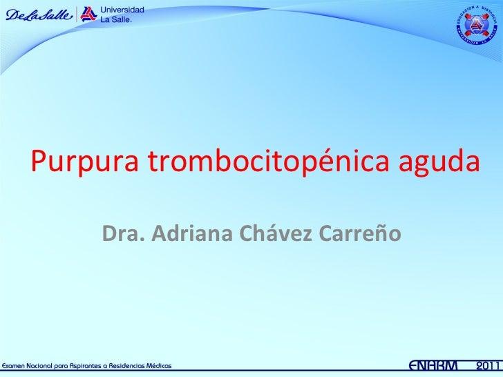 Purpura trombocitopénica aguda    Dra. Adriana Chávez Carreño