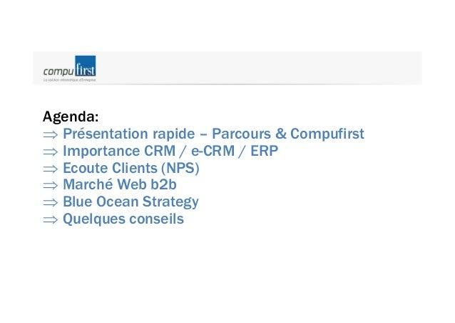 Agenda: Þ Présentation rapide – Parcours & Compufirst Þ Importance CRM / e-CRM / ERP Þ Ecoute Clients (NPS) Þ Marché Web b...