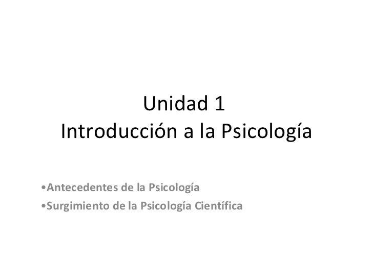 Unidad 1  Introducción a la Psicología <ul><li>Antecedentes de la Psicología </li></ul><ul><li>Surgimiento de la Psicologí...