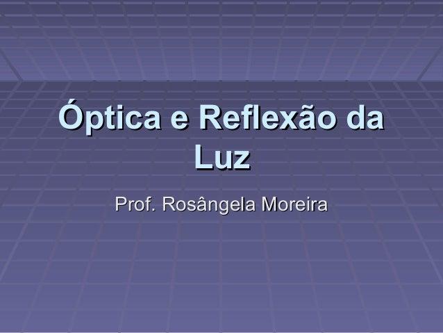 Óptica e Reflexão daÓptica e Reflexão daLuzLuzProf. Rosângela MoreiraProf. Rosângela Moreira