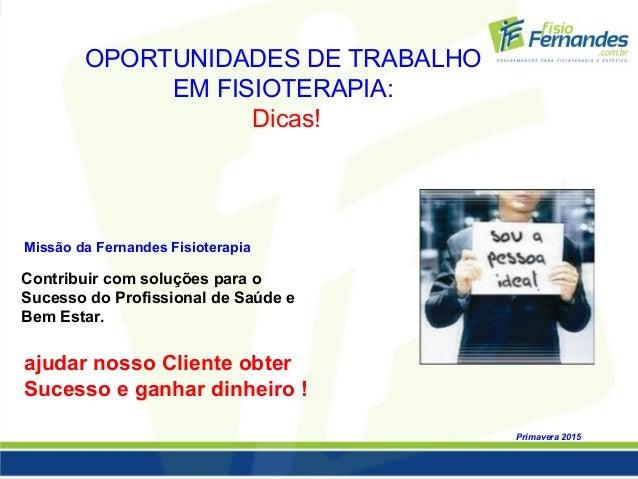OPORTUNIDADES DE TRABALHO EM FISIOTERAPIA: Dicas! Primavera 2015 Missão da Fernandes Fisioterapia ajudar nosso Cliente obt...