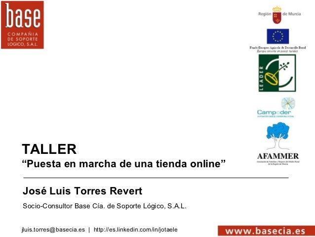 """TALLER""""Puesta en marcha de una tienda online""""José Luis Torres RevertSocio-Consultor Base Cía. de Soporte Lógico, S.A.L.jlu..."""