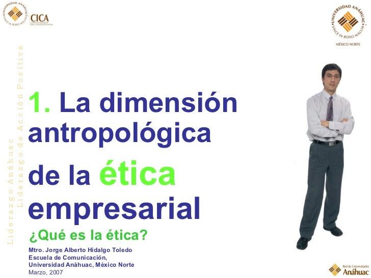 1.  La dimensión antropológica  de la  ética   empresarial ¿Qué es la ética? Mtro. Jorge Alberto Hidalgo Toledo Escuela de...