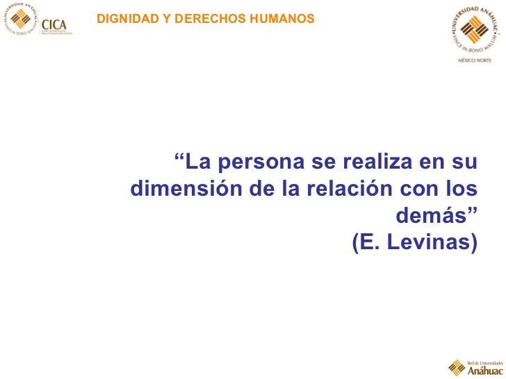 """DIGNIDAD Y DERECHOS HUMANOS """" La persona se realiza en su dimensión de la relación con los demás"""" (E. Levinas)"""