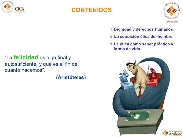 """CONTENIDOS """" La  felicidad   es algo final y autosuficiente, y que es el fin de cuanto hacemos"""". (Aristóteles) 1   Dignida..."""