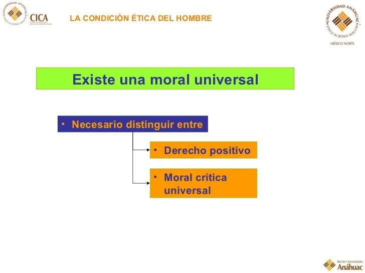 LA CONDICIÓN ÉTICA DEL HOMBRE Existe una moral universal <ul><li>Derecho positivo </li></ul><ul><li>Necesario distinguir e...