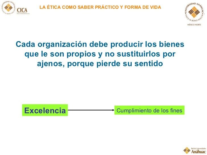 LA ÉTICA COMO SABER PRÁCTICO Y FORMA DE VIDA Cada organización debe producir los bienes que le son propios y no sustituirl...