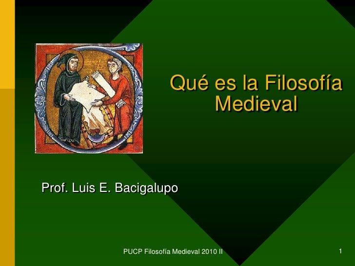 PUCP Filosofía Medieval 2010 II<br />1<br />Qué es la Filosofía Medieval<br />Prof. Luis E. Bacigalupo<br />