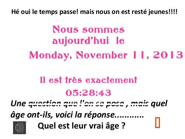 Hé oui le temps passe! mais nous on est resté jeunes!!!!  Nous sommes aujourd'hui le Monday, November 11, 2013 Il est très...