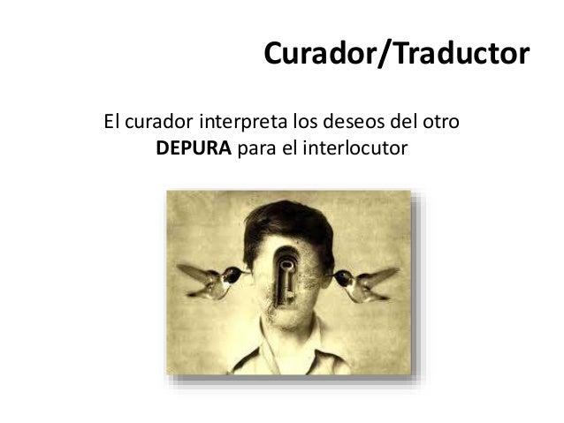 Curador/Traductor El curador interpreta los deseos del otro DEPURA para el interlocutor