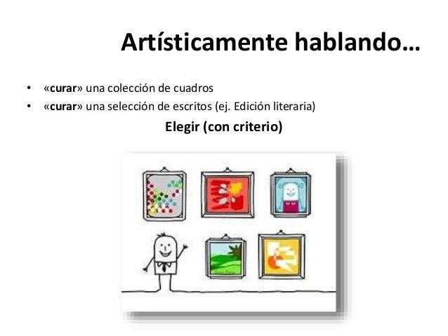Artísticamente hablando… • «curar» una colección de cuadros • «curar» una selección de escritos (ej. Edición literaria) El...