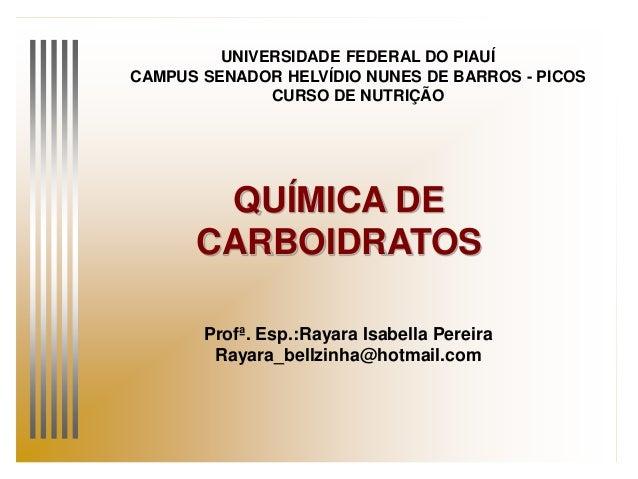QUÍMICA DE CARBOIDRATOS UNIVERSIDADE FEDERAL DO PIAUÍ CAMPUS SENADOR HELVÍDIO NUNES DE BARROS - PICOS CURSO DE NUTRIÇÃO Pr...