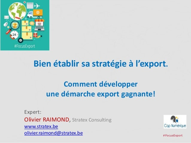 Bien établir sa stratégie à l'export. Comment développer une démarche export gagnante! Expert: Olivier RAIMOND, Stratex Co...
