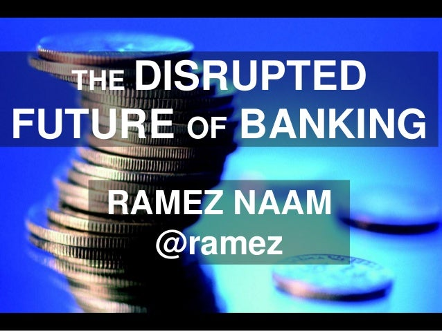 THE DISRUPTED FUTURE OF BANKING RAMEZ NAAM @ramez