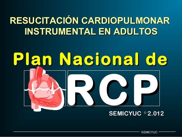RESUCITACIÓN CARDIOPULMONAR INSTRUMENTAL EN ADULTOS  Plan Nacional de  RCP  SEMICYUC © 2.012 SEMICYUC