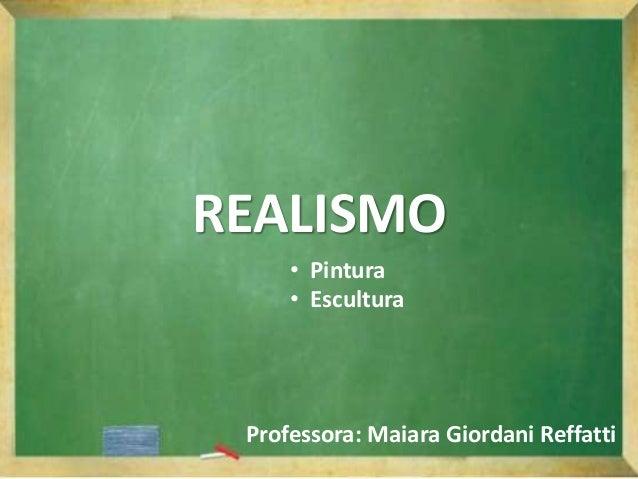REALISMO Professora: Maiara Giordani Reffatti • Pintura • Escultura
