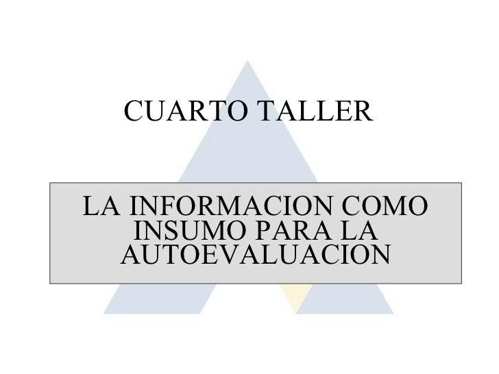 CUARTO TALLERLA INFORMACION COMO   INSUMO PARA LA  AUTOEVALUACION