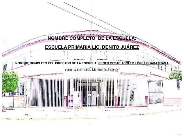 NOMBRE COMPLETO DE LA ESCUELA:               ESCUELA PRIMARIA LIC. BENITO JUÁREZNOMBRE COMPLETO DEL DIRECTOR DE LA ESCUELA...