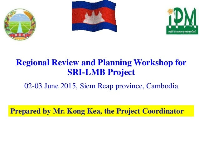 Regional Review and Planning Workshop for SRI-LMB Project 02-03 June 2015, Siem Reap province, Cambodia Prepared by Mr. Ko...