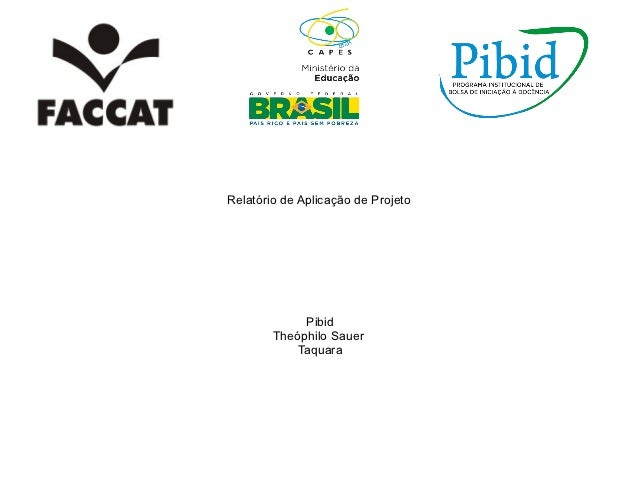 Relatório de Aplicação de Projeto             Pibid        Theóphilo Sauer            Taquara