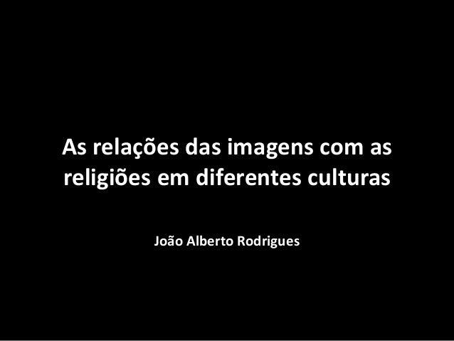 As relações das imagens com as religiões em diferentes culturas João Alberto Rodrigues