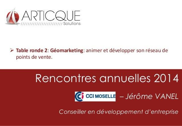  Table ronde 2: Géomarketing: animer et développer son réseau de points de vente.  Rencontres annuelles 2014 – Jérôme VAN...