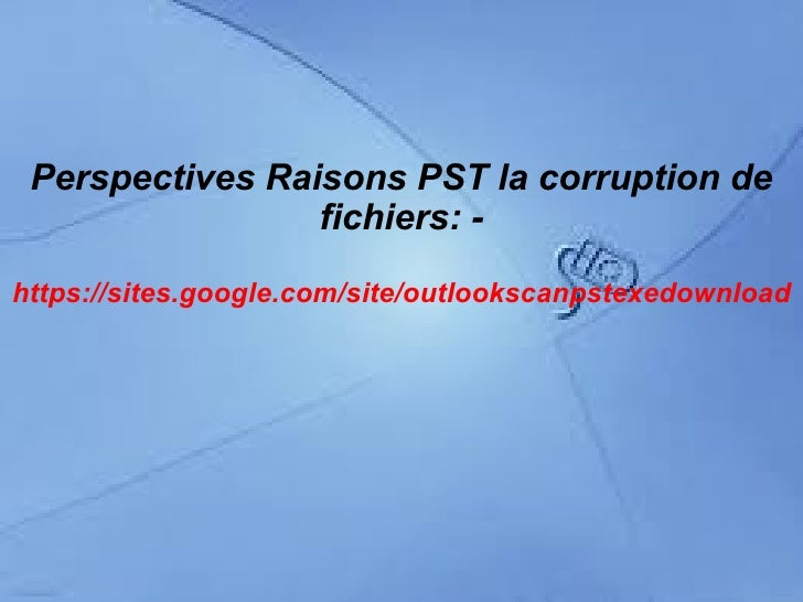 Perspectives Raisons PST la corruption de                 fichiers: -https://sites.google.com/site/outlookscanpstexedownload