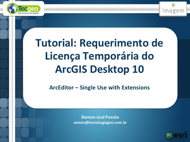 Tutorial: Requerimento de  Licença Temporária do    ArcGIS Desktop 10  ArcEditor – Single Use with Extensions             ...